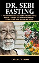 DR. SEBI FASTING: A royal road to Healing by fasting and losing weight through Dr. Sebi Alkaline Diet (Plant-Based Diet, mucus less diet) (Dr. Sebi Books) PDF