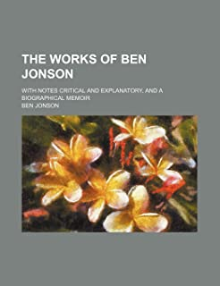 The Works of Ben Jonson; With Notes Critical and Explanatory, and a Biographical Memoir