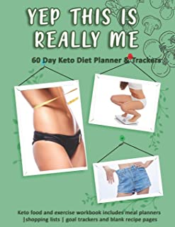 Yep This Is Really Me: 60 Day Keto Diet Planner & Trackers: Keto food and exercise workbook includes meal planners |shopping lists | goal trackers and blank recipe pages