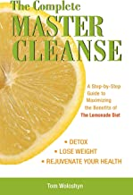 The Complete Master Cleanse: A Step-by-Step Guide to Maximizing the Benefits of The Lemonade Diet