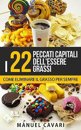 I 22 Peccati Capitali DellEssere Grassi: Come Perdere Peso, Dimagrire Velocemente ed Eliminare Il Grasso Per Sempre (Benessere, Dimagrire, Obesità, Salute, Sovrappeso)