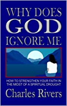 WHY DOES GOD IGNORE ME: How to Strengthen Your Faith In the Midst of a Spiritual Drought