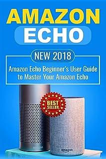 Amazon Echo: NEW 2018 Amazon Echo Beginner's User Guide to Master Your Amazon Echo