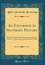 An Excursion in Southern History: Briefly Set Forth in the Correspondence Between Senator A. J. Beveridge and David Rankin Barbee (Classic Reprint)