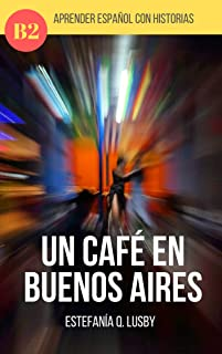 Learn Spanish with stories (B2) : Un café en Buenos Aires - Spanish upper intermediate/advanced (Spanish edition): Una aventura con sabor a tango (Learn ... stories in Spanish, historias en español)