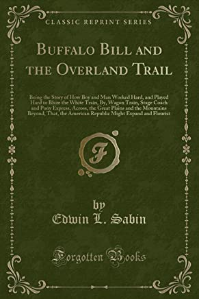 Buffalo Bill and the Overland Trail: Being the Story of How Boy and Man Worked Hard, and Played Hard to Blaze the White Train, By, Wagon Train, Stage ... Beyond, That, the American Republic Mi