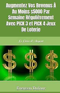 Augmentez Vos Revenus À Au Moins $5000 Par Semaine Régulièrement Avec PICK 3 Et PICK 4 Jeux De Loterie: Le Livre d'Argent (French Edition)