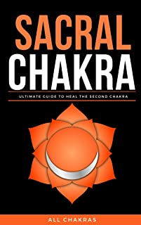 The Sacral Chakra Healing: Heal in a natural way, stones, essential oil, yoga, affirmations, meditation, foods, herbs, man...