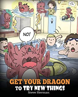 Get Your Dragon To Try New Things: Help Your Dragon To Overcome Fears. A Cute Children Story To Teach Kids To Embrace Change, Learn New Skills, Try ... Expand Their Comfort Zone. (My Dragon Books)
