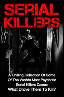 Serial Killers: A Chilling Collection Of Some Of The Worlds Most Psychotic Serial Killers Cases: What Drove Them To Kill?