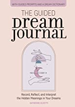 The Guided Dream Journal: Record, Reflect, and Interpret the Hidden Meanings in Your Dreams