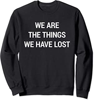 We Are The Things We Have Lost Sweatshirt