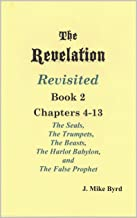 THE REVELATION REVISITED   BOOK II: The Seven Seals and The Seven Trumpets,  The Scarlet Beast and The Woman,  The Beasts and the False Prophet (Chapters 4-13)