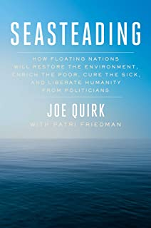 Seasteading: How Floating Nations Will Restore the Environment, Enrich the Poor, Cure the Sick, and Liberate Humanity from...