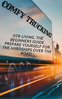 COMFY TRUCKING: OTR Living The Beginners Guide Prepare Yourself For The Hardships Over The Road