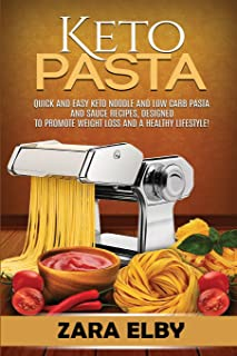 Keto Pasta: Quick and Easy Keto Noodle and Low Carb Pasta and Sauce Recipes, Designed to Promote Weight Loss and a Healthy...