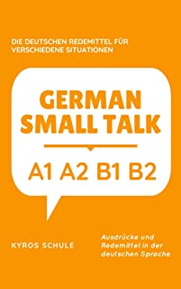 GERMAN SMALL TALK : DIE DEUTSCHEN REDEMITTEL FÜR VERSCHIEDENE SITUATIONEN: A1 A2 B1 B2 (German Edition)