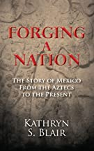 Forging a Nation: The Story of Mexico From the Aztecs to the Present (English Edition)