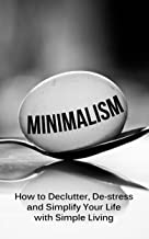 Minimalism: How To Declutter, De-Stress And Simplify Your Life With Simple Living