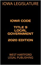 IOWA CODE  TITLE 9 LOCAL GOVERNMENT  2020 EDITION: WEST HARTFORD LEGAL PUBLISHING