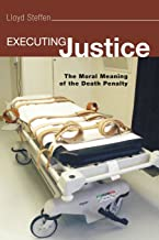 Executing Justice: The Moral Meaning of the Death Penalty