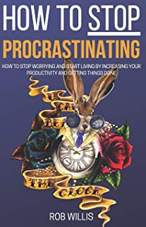 How to Stop Procrastinating: How to Stop Worrying and Start Living by Increasing Your Productivity and Getting Things Done...