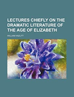 Lectures Chiefly on the Dramatic Literature of the Age of Elizabeth