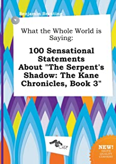 What the Whole World Is Saying: 100 Sensational Statements about the Serpent's Shadow: The Kane Chronicles, Book 3