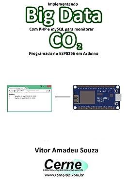 Implementando Big Data Com PHP e mySQL para monitorar CO2 Programado no ESP8266 em Arduino (Portuguese Edition)