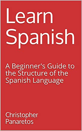 Learn Spanish: A Beginner's Guide to the Structure of the Spanish Language (English Edition)