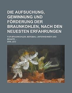 Die Aufsuchung, Gewinnung Und Forderung Der Braunkohlen, Nach Den Neuesten Erfahrungen; Fur Braunkohlen, Bergbau, Unterneh...