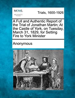 A Full and Authentic Report of the Trial of Jonathan Martin; At the Castle of York, on Tuesday, March 31, 1829, for Settin...