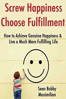 Screw Happiness, Choose Fulfillment: How to Achieve Genuine Happiness & Live a Much More Fulfilling Life (15 Minute Life Series Book 2) (English Edition)