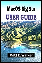 MacOS Big Sur USER GUIDE: The Complete Step By Step Guide On All You Need To Know To Get Started And Master The New Macos ...