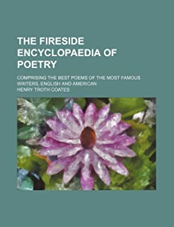 The Fireside Encyclopaedia of Poetry; Comprising the Best Poems of the Most Famous Writers, English and American