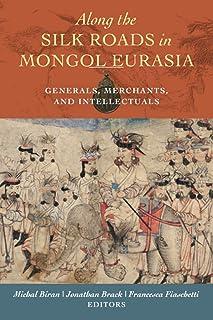 Along the Silk Roads in Mongol Eurasia: Generals, Merchants, and Intellectuals