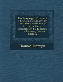 The Language of Botany: Being a Dictionary of the Terms Made Use of in That Science, Principally by Linneus ... - Primary ...
