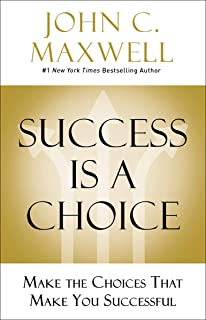 Success Is a Choice: Make the Choices that Make You Successful