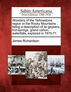 Wonders of the Yellowstone Region in the Rocky Mountains: Being a Description of Its Geysers, Hot-Springs, Grand Canon, Wa...