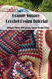 Granny Square Crochet Design Tutorial: Ultimate Pattern With Granny Square Crochet Ideas: Crochet Granny Squares for Begin...