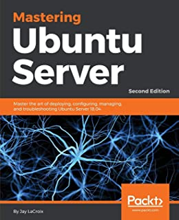 Mastering Ubuntu Server - Second Edition: Master the art of deploying, configuring, managing, and troubleshooting Ubuntu S...
