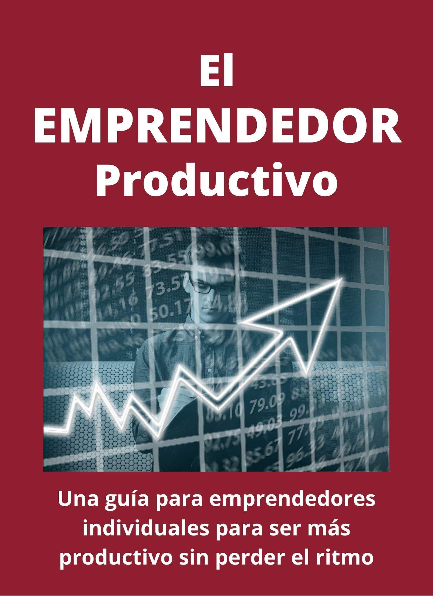 El emprendedor productivo: Una guía para emprendedores individuales para ser más productivo sin perder el ritmo (Spanish Edition)