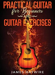 Practical Guitar For Beginners And Guitar Exercises: How To Teach Yourself To Play Your First Songs in 7 Days or Less Incl...