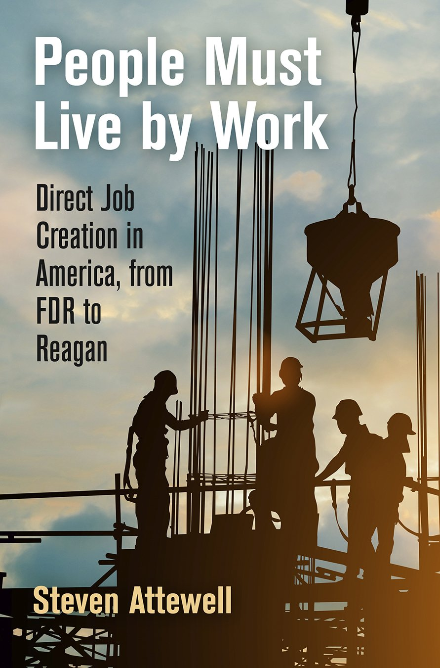 People Must Live by Work: Direct Job Creation in America, from FDR to Reagan (Politics and Culture in Modern America)