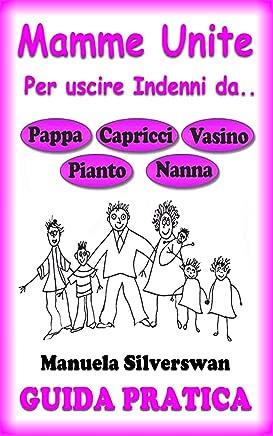 Guida Pratica Mamme Unite per Uscire Indenni da Pappa, Capricci, Vasino, Pianto, Nanna