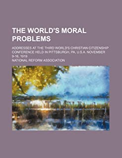 The World's Moral Problems; Addresses at the Third World's Christian Citizenship Conference Held in Pittsburgh, Pa, U.S.A....
