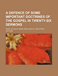 A Defence of Some Important Doctrines of the Gospel in Twenty-Six Sermons; Most of Which Were Preached at Lime-Street Lecture