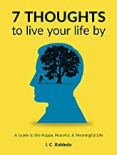 7 Thoughts to Live Your Life By: A Guide to the Happy, Peaceful, & Meaningful Life (Master Your Mind, Revolutionize Your L...