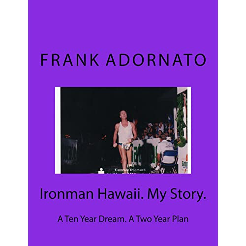 Ironman Hawaii. My Story.: A Ten Year Dream, A Two Year Plan to Race Ironman