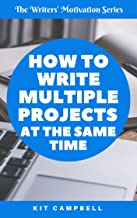 How to Write Multiple Projects at the Same Time: A Quick, Easy Guide to Project Management (The Writers' Motivation Series)